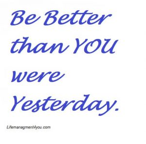 Be Better than you were yesterday.